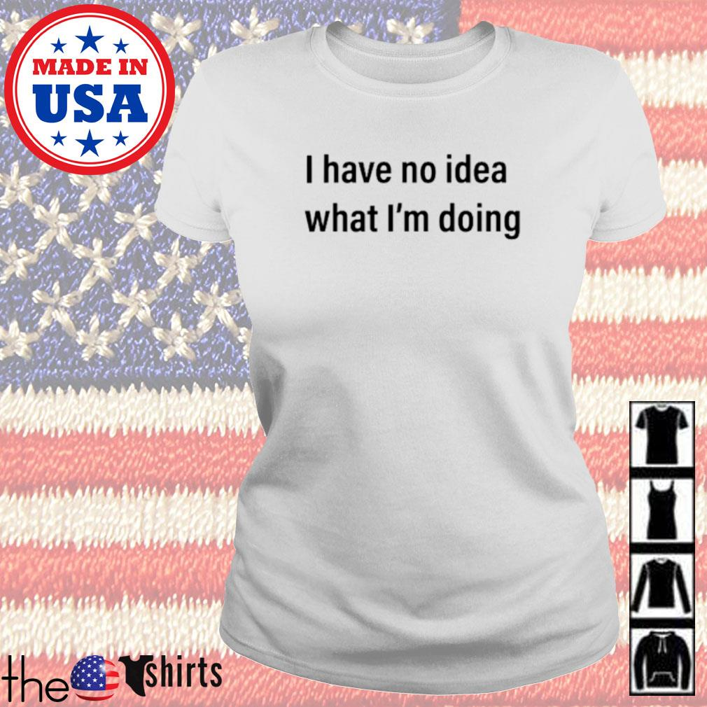I have no idea what I'm doing s Ladies tee