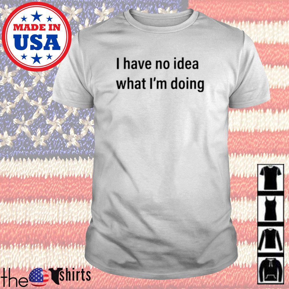 I have no idea what I'm doing shirt