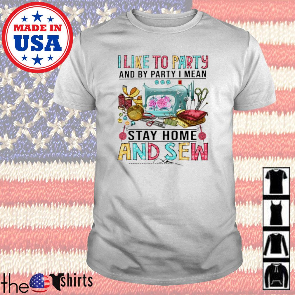 I like to party and by party I mean stay home and sew shirt