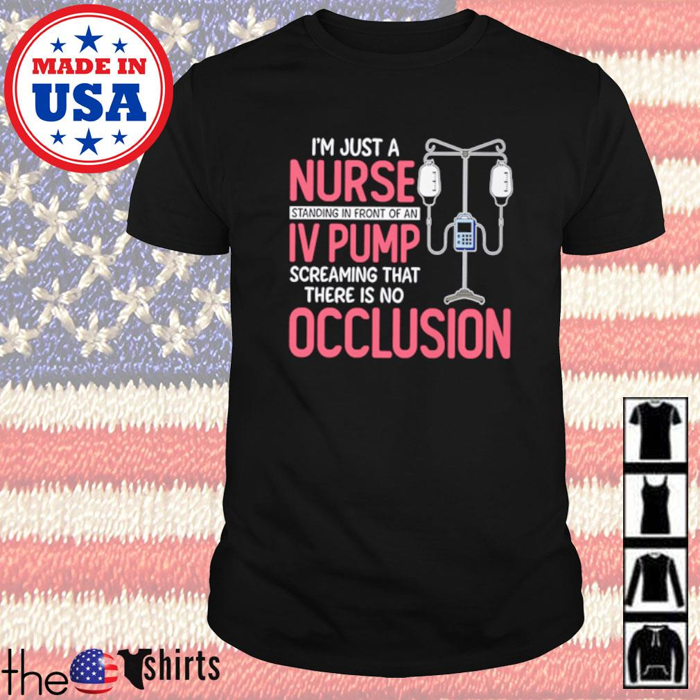 I'm just a nurse standing in front of an IV pump screaming that there is no occlusion shirt