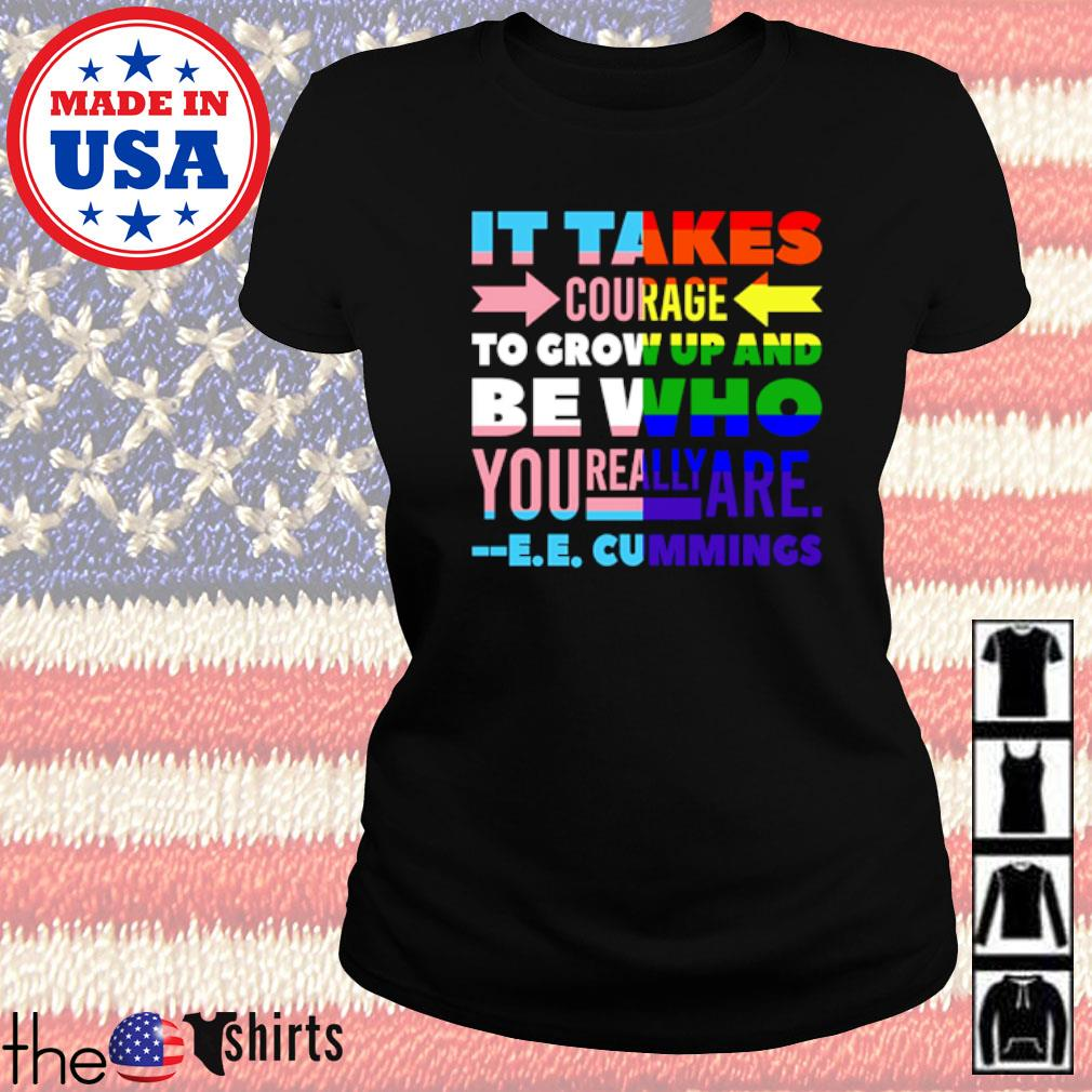 It takes courage to grow up and be who you really are cummings s Ladies tee