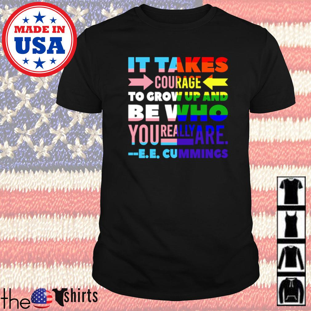 It takes courage to grow up and be who you really are cummings shirt