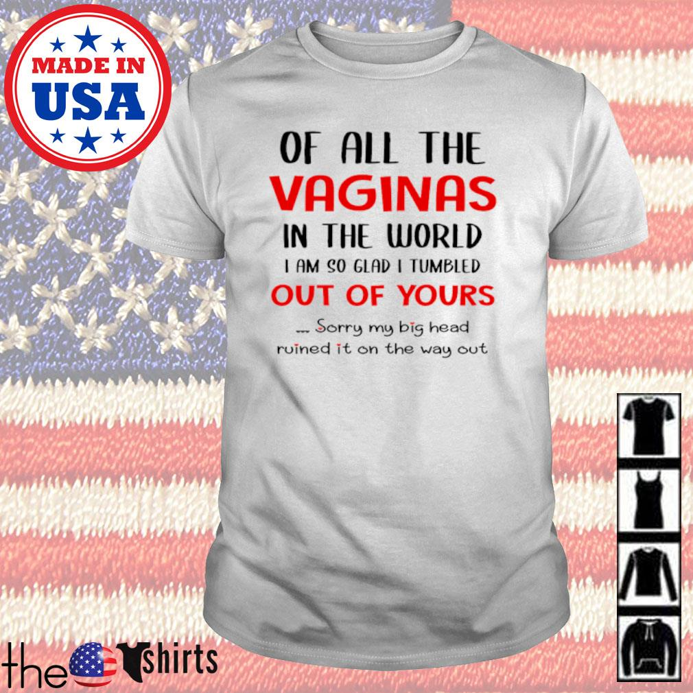 Of all the vaginas in the world I am so glad I tumbled out of yours sorry my big head ruined it on the way out shirt