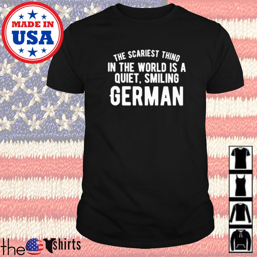 The scariest thing in the world is a quiet smiling german shirt