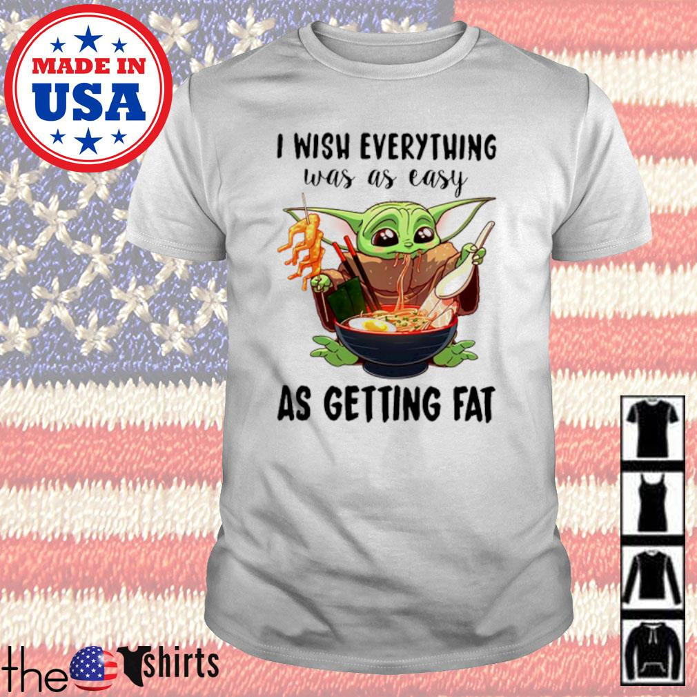 Baby Yoda eat noodles I wish everything was as easy as getting fat shirt