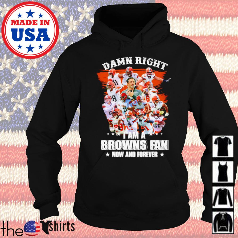 Damn right I am a Browns fan now and forever s Hoodie