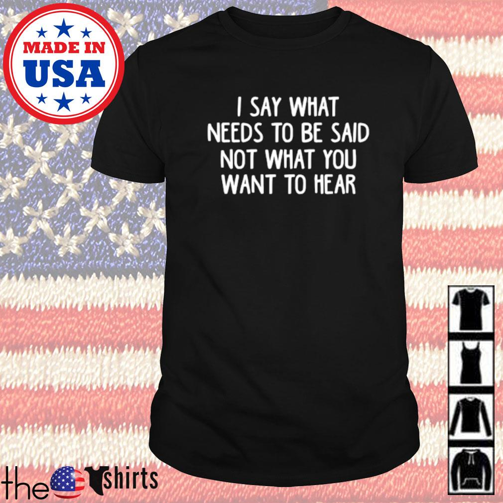 I say what needs to be said not what you want to hear shirt