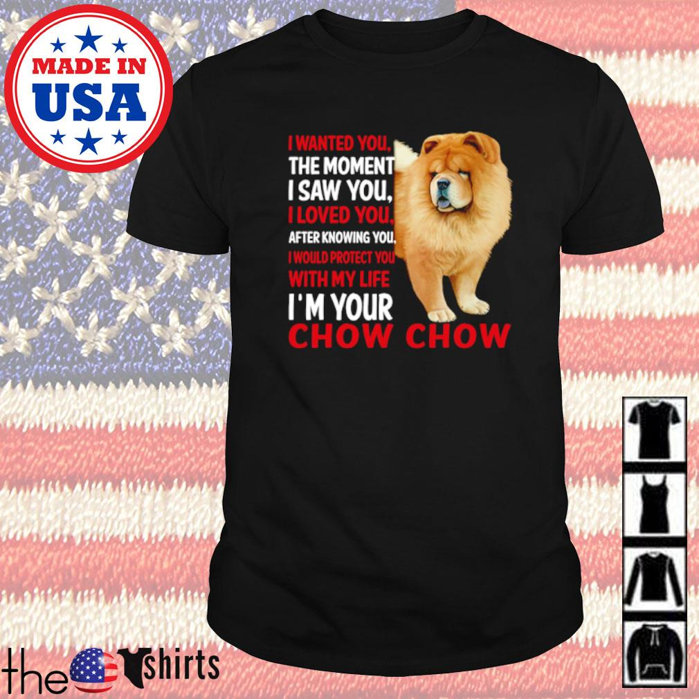 I wanted you the moment I saw you I loved you after knowing you I would protect you with my life Chow Chow shirt