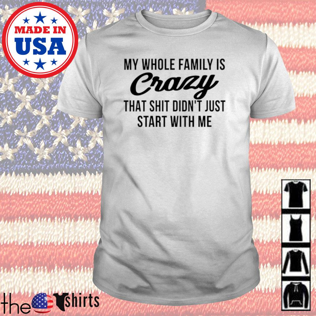 My whole family is crazy that shit didn't just start with me shirt