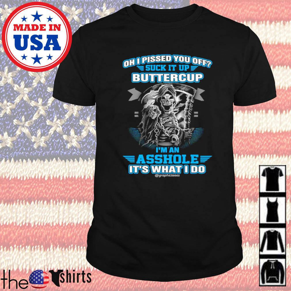 Oh I pissed you off suck it up buttercup I'm an asshole it's what I do shirt