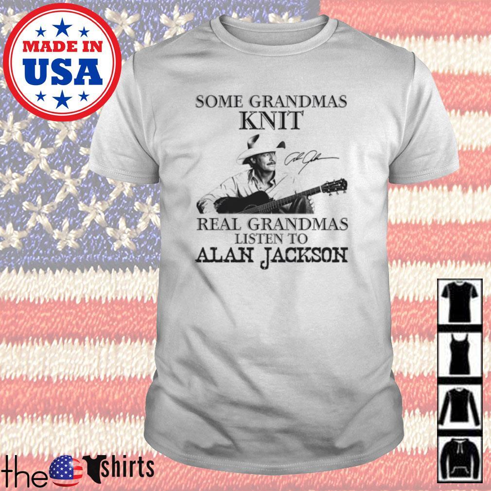 Some grandmas knit real grandmas listen to Alan Jackson shirt