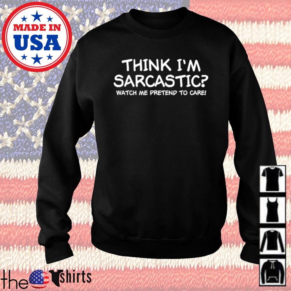 Think I'm sarcastic watch me pretend to care s Sweater