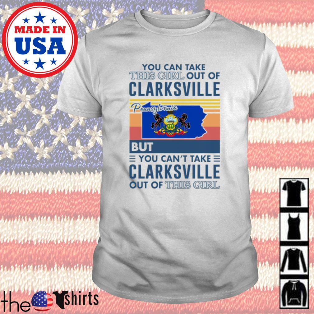 Vintage you can take this girl out of Clarksville Pennsylvania but you can't take Clarksville out of this girl shirt