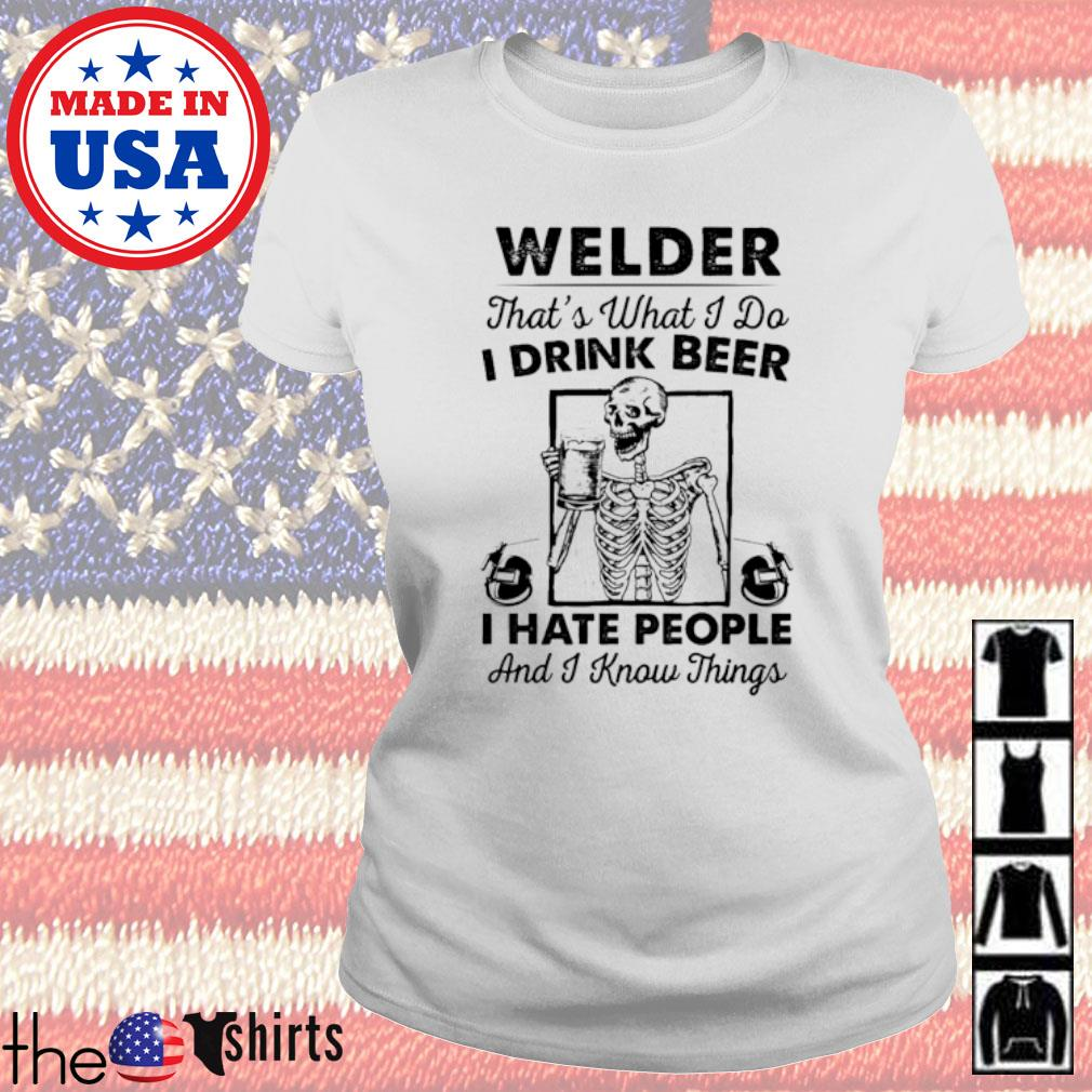 Welder that's what I do I drink beer I hate people and I know things s Ladies tee