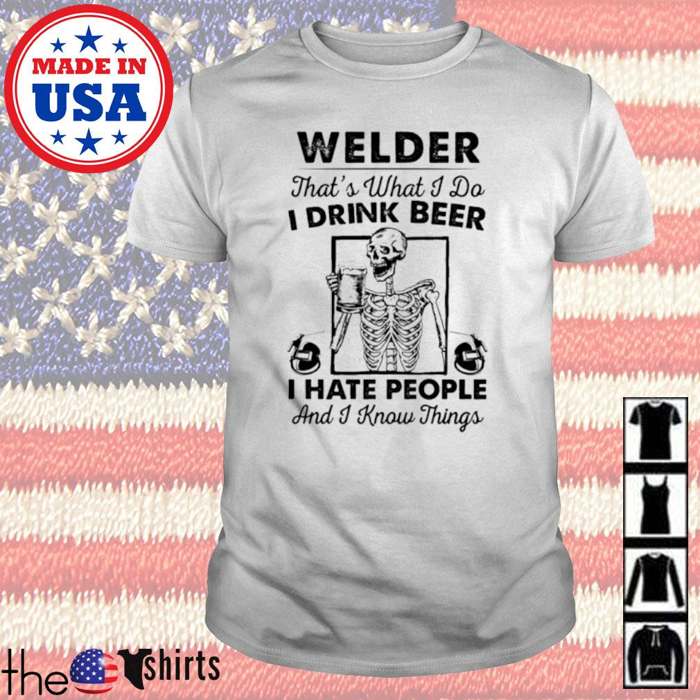 Welder that's what I do I drink beer I hate people and I know things shirt