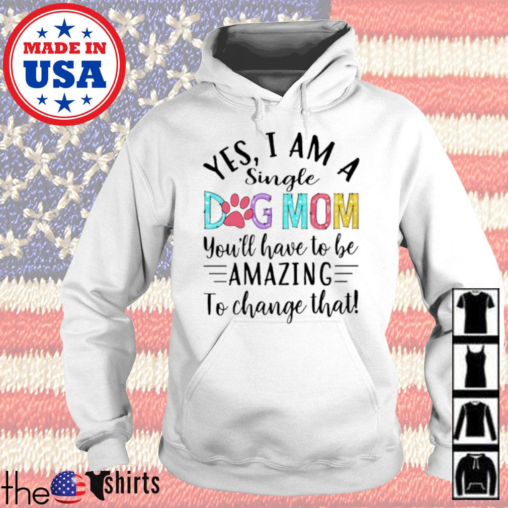 Yes I am a single dog mom you'll have to be amazing to change that s Hoodie