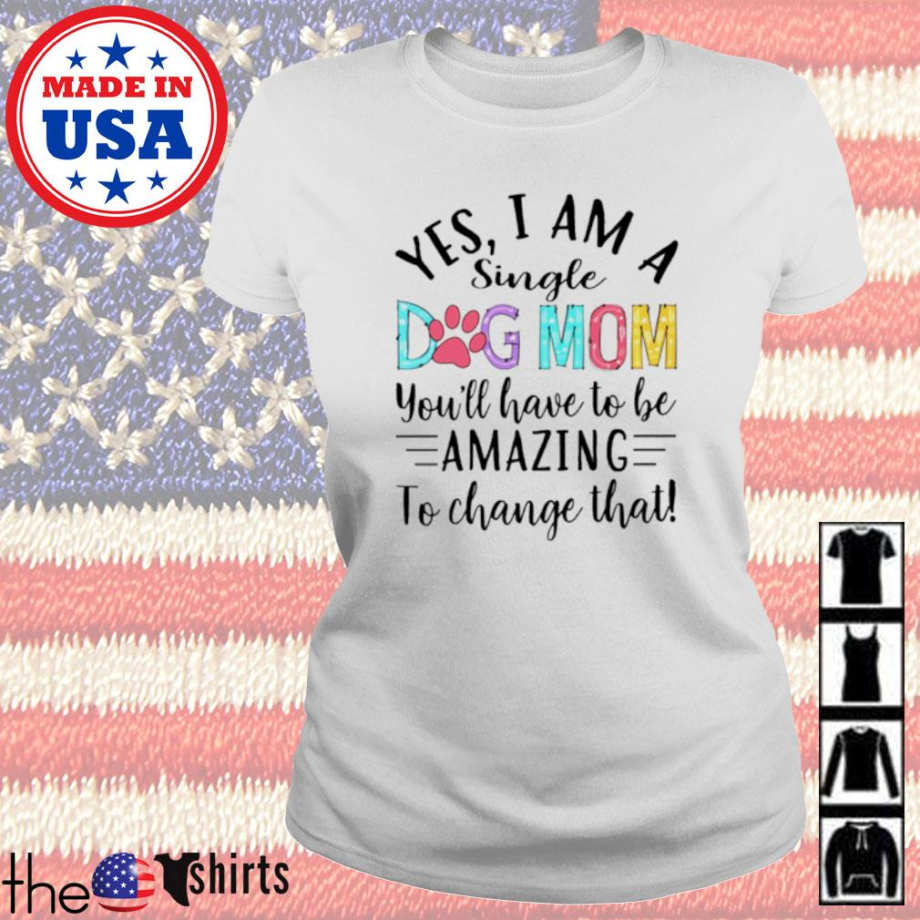 Yes I am a single dog mom you'll have to be amazing to change that s Ladies tee