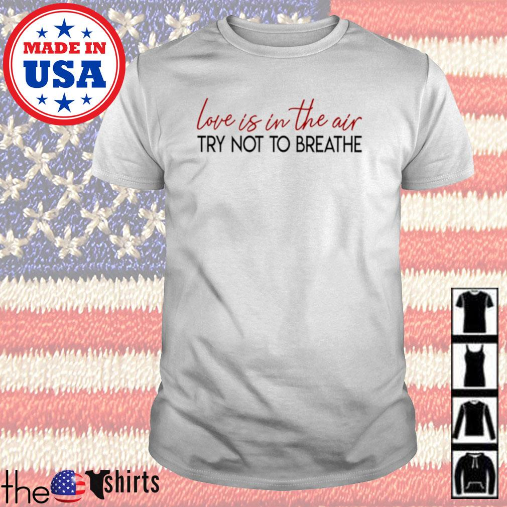 Love is in the air try not to breathe shirt
