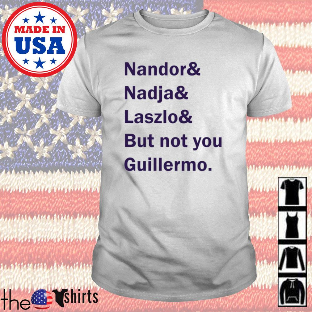 Nandor and Nadja and Laszlo and but not you Guillermo shirt