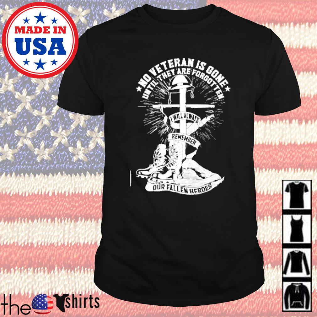 No veteran is gone until they are forgotten I will always remember our fallen heroes shirt