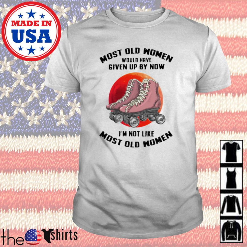 Roller skating most old women would have given up by now I'm not like most old women shirt