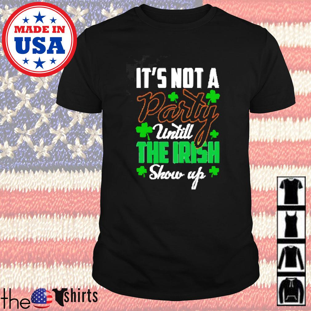 St Patricks day it's not a party until the Irish show up shirt
