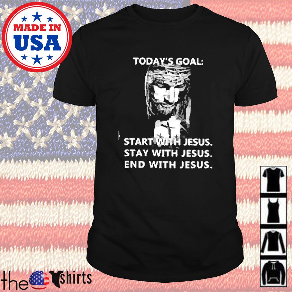 Today's goal start with Jesus stay with Jesus end with Jesus shirt