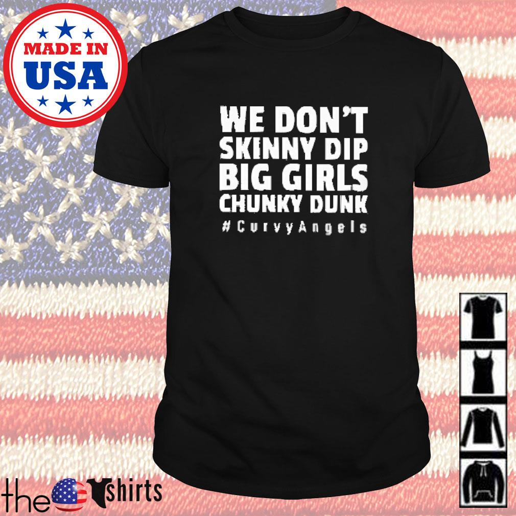 We don't skinny dip big girls chunky dunk #curvyangels shirt